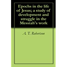 Epochs in the life of Jesus; a study of development and struggle in the Messiah's work (English Edition)