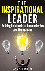 The Inspirational Leader: Building Relationships, Communication And Management (Management And Leadership, Leader, Leadership, Management Books, Leadership Development, Self Improvement)