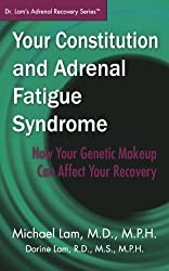 Your Constitution and Adrenal Fatigue Syndrome: How Your Genetic Makeup Can Affect Your Recovery (Dr. Lam's Adrenal Recovery Series)