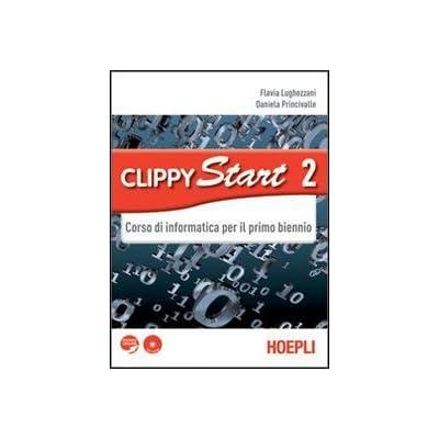 Clippy Start. Informatica. Con Espansione Online. Per Il Biennio Delle Scuole Superiori. Con Cd-Rom: 2