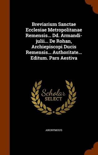 Breviarium Sanctae Ecclesiae Metropolitanae Remensis... Dd. Armandi-julii... De Rohan, Archiepiscopi Ducis Remensis... Authoritate... Editum. Pars Aestiva