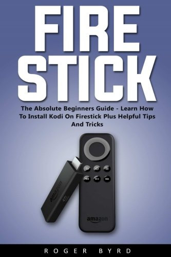 fire-stick-the-absolute-beginners-guide-learn-how-to-install-kodi-on-firestick-plus-helpful-tips-and