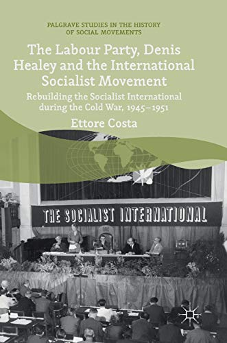 The Labour Party, Denis Healey and the International Socialist Movement: Rebuilding the Socialist International during the Cold War, 1945-1951 (Palgrave Studies in the History of Social Movements) por Ettore Costa