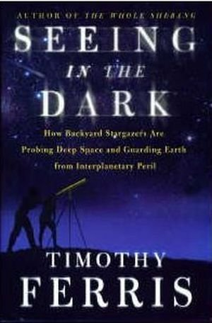 Seeing in the Dark : How Backyard Stargazers Are Probing Deep Space and Guarding Earth from Interplanetary Peril 1st edition by Ferris, Timothy (2002) Hardcover