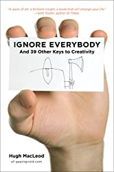 Ignore Everybody: and 39 Other Keys to Creativity by Hugh MacLeod (2009-06-11)