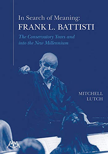 In Search of Meaning - Frank L. Battisti: The Conservatory Years and Into the New Millenium