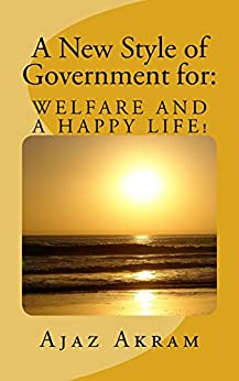 A New style of Government for:  WELFARE AND A HAPPY LIFE by [Akram, Ajaz]