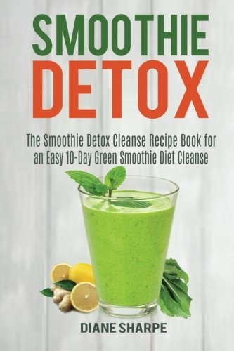 Smoothie Detox: The Smoothie Detox Cleanse Recipe Book for an Easy 10-Day Green Smoothie Diet Cleanse – Recipes for Weight Loss, Detox and Energy: Volume 2 (Fat Burner Smoothies)