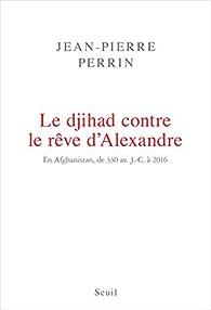 Le djihad contre le rêve d'Alexandre en Afghanistan, de 330 av. J.C. à 2016 par Jean-Pierre Perrin