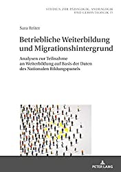 Betriebliche Weiterbildung und Migrationshintergrund: Analysen zur Teilnahme an Weiterbildung auf Basis der Daten des Nationalen Bildungspanels ... Andragogy, and Gerontagogy, Band 77)