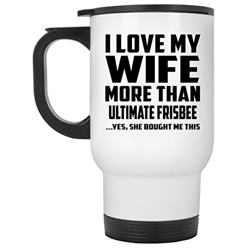Designsify I Love My Wife More Than Ultimate Frisbee - Travel Mug Reisetasse Weiß Edelstahl Isolierter Tumbler Becher - Geschenk zum Geburtstag Jahrestag Muttertag Vatertag Ostern Ultimate Travel Mug