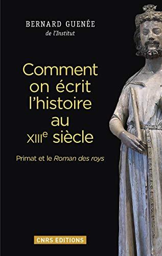 Comment on écrit l'histoire au XIIIe siècle. Primat et le Roman des roys par Bernard Guenee