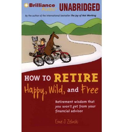 (How to Retire Happy, Wild, and Free: Retirement Wisdom That You Won't Get from Your Financial Advisor) By Ernie J Zelinski (Author) audioCD on (Feb , 2012)