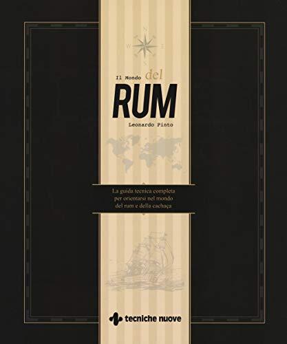 Il mondo del rum. La guida tecnica per orientarsi nel mondo del rum e della cachaça