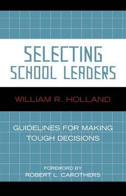 [Selecting School Leaders: Guidelines for Making Tough Decisions] (By: William R. Holland) [published: May, 2006]