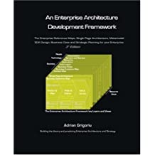 An Enterprise Architecture Development Framework: The Business Case, Best Practices and Strategic Planning for Building Your Enterprise Architecture by Adrian Grigoriu (2006-05-08)