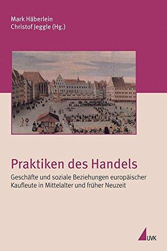 Praktiken des Handels. Geschäfte und soziale Beziehungen europäischer Kaufleute in Mittelalter und...