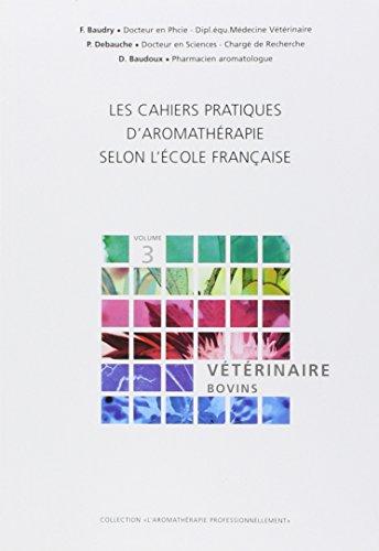 Les cahiers pratiques d'aromathérapie selon l'école française : tome 3, Vétérinaire - Bovins