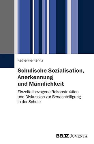Schulische Sozialisation, Anerkennung und Männlichkeit: Einzelfallbezogene Rekonstruktion und Diskussion zur Benachteiligung in der Schule
