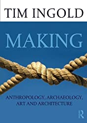 Making: Anthropology, Archaeology, Art and Architecture by Tim Ingold (2013-05-05)