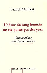 L'odeur du sang humain ne me quitte pas des yeux : Conversations avec Francis Bacon