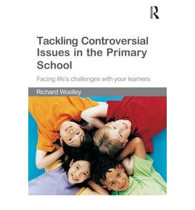 [( Tackling Controversial Issues in the Primary School: Facing Life's Challenges with Your Learners )] [by: Richard Woolley] [Aug-2010]