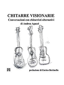 Chitarre Visionarie Conversazioni con chitarristi alternativi di [Aguzzi, Andrea]