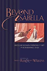 Beyond Isabella: Secular Women Patrons of Art in Renaissance Italy (Sixteenth Century Essays and Studies)
