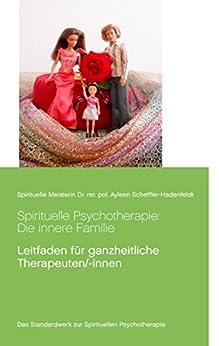Spirituelle Psychotherapie: Die innere Familie: Leitfaden für ganzheitliche Therapeuten/-innen (Transzendentes Bewusstsein von Spirituelle Meisterin Ayleen 1) von [Scheffler-Hadenfeldt, Ayleen]