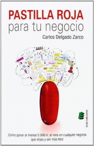 Descargar Libro Pastilla roja para tu negocio: Cóm ganar al menos 5.000 € al mes en cualquier negocio que elijas y ser más feliz de Carlos Delgado Zarco