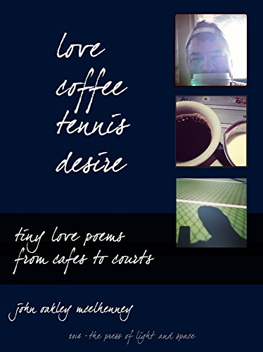 Love, Coffee, Tennis, Desire: Tiny Love Poems from Cafes to Courts (English Edition)
