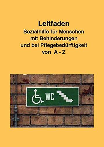 Leitfaden Sozialhilfe für Menschen mit Behinderungen und bei Pflegebedürftigkeit von A-Z: Ein praktischer Ratgeber für alle, die über ihre Rechte informiert werden wollen