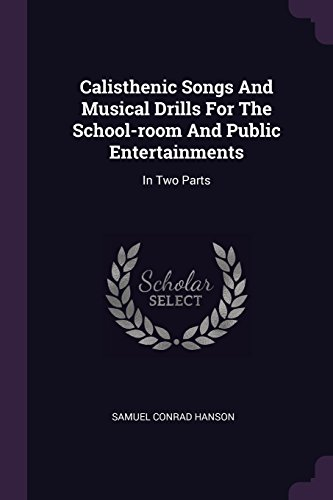 Calisthenic Songs And Musical Drills For The School-room And Public Entertainments: In Two Parts