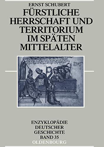 Fürstliche Herrschaft und Territorium im späten Mittelalter (Enzyklopädie deutscher Geschichte, Band 35)