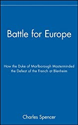 Battle for Europe: How the Duke of Marlborough Masterminded the Defeat of France at Blenheim: How the Duke of Marlborough Masterminded the Defeat of the French at Blenheim