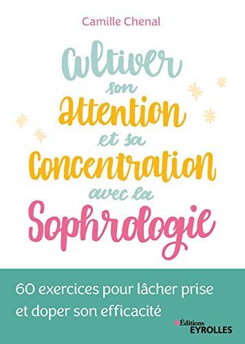 Cultiver son attention et sa concentration avec la sophrologie: 60 exercices pour lâcher prise et doper son efficacité par Eyrolles