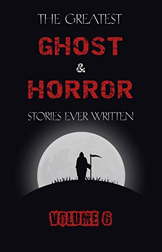 The Greatest Ghost and Horror Stories Ever Written: volume 6 (30 short stories)