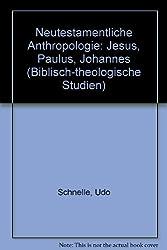 Neutestamentliche Anthropologie: Jesus, Paulus, Johannes (Biblisch-theologische Studien)
