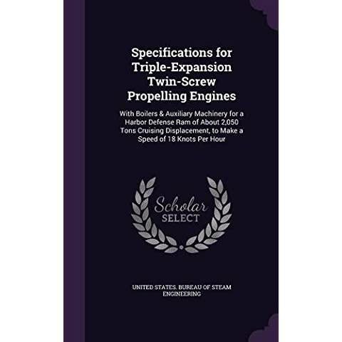 Specifications for Triple-Expansion Twin-Screw Propelling Engines: With Boilers & Auxiliary Machinery for a Harbor Defense Ram of About 2,050 Tons ... to Make a Speed of 18 Knots Per Hour