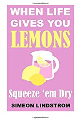 When Life Gives You Lemons - Squeeze 'em Dry: The Power of Surrender, Humor and Compassion When the Going Gets Tough