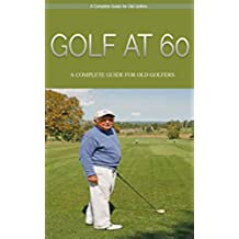 Golf: Golf At 60: A Complete Beginners Guide for Senior Golfers to Take Care of Health, Fitness & Play Golf Like a Pro (Golf, Golf Swing, Golf For Dummies, ... Golf like a pro, Golfer) (English Edition)