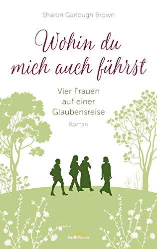 Wohin du mich auch führst: Vier Frauen auf einer Glaubensreise. Roman. (Band 4)