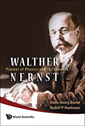 WALTHER NERNST: PIONEER OF PHYSICS, AND OF CHEMISTRY: Pioneer of Physics and of Chemistry by Hans-Georg Bartel (2007-12-26)