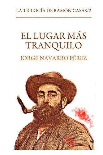 El lugar mas tranquilo: Volume 2 (La trilogia de Ramon Casas) por Jorge Navarro Perez