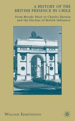 by-edmundson-william-author-a-history-of-the-british-presence-in-chile-from-bloody-mary-to-charles-darwin-and-the-decline-of-british-influence-by-nov-2009-hardcover