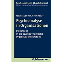 Psychoanalyse in Organisationen: Einführung in die psychodynamische Organisationsberatung (Psychoanalyse im 21. Jahrhundert)