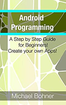 Android Programming: A Step By Step Guide for Beginners! Create Your Own Apps! (English Edition) par [Lyn., Kevin]