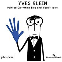 Yves Klein painted everything blue and wasn't sorry (CHILDRENS BOOKS)
