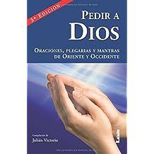 Pedir a Dios: Plegarias, mantras y oraciones de Oriente y Occidente.