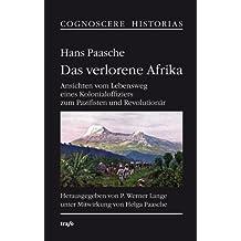 Hans Paasche. Das verlorene Afrika: Ansichten vom Lebensweg eines Kolonialoffiziers zum Pazifisten und Revolutionär
